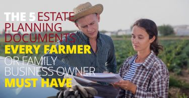 THE 5 ESTATE PLANNING DOCUMENTS EVERY FARMER OR FAMILY BUSINESS OWNER MUST HAVE-LegacyLF